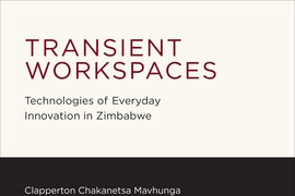 """Transient Workspaces: Technologies of Everyday Innovation in Zimbabwe"" (MIT Press)"