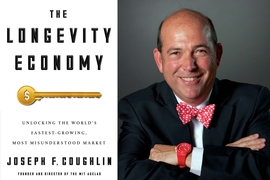 "Joseph F. Coughlin, the MIT AgeLab's founder and director, has a new book coming out this month, ""The Longevity Economy: Unlocking the World's Fastest-growing, Most Misunderstood Market."""
